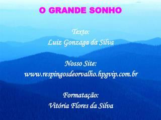 O GRANDE SONHO  Texto: Luiz Gonzaga da Silva  Nosso Site: respingosdeorvalho.hpgvip.br  Formata  o: Vit ria Flores da Si