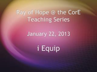 Ray of Hope  the CorE Teaching Series         January 22, 2013
