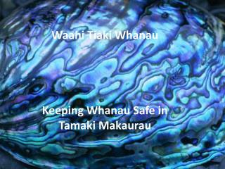Waahi Tiaki Whanau     Keeping Whanau Safe in  Tamaki Makaurau