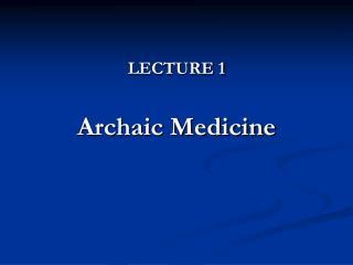 LECTURE 1  Archaic Medicine