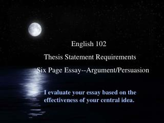 English 102          Thesis Statement Requirements      Six Page Essay--Argument