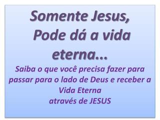 Somente Jesus,  Pode d  a vida eterna... Saiba o que voc  precisa fazer para  passar para o lado de Deus e receber a Vid