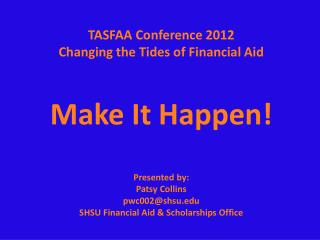 TASFAA Conference 2012 Changing the Tides of Financial Aid   Make It Happen  Presented by: Patsy Collins  pwc002shsu SHS