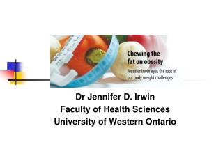 Chewing the Fat  on Obesity  Dr Jennifer D. Irwin Faculty of Health Sciences University of Western Ontario