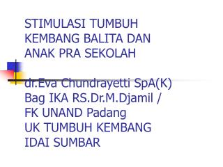 STIMULASI TUMBUH  KEMBANG BALITA DAN  ANAK PRA SEKOLAH  dr.Eva Chundrayetti SpAK Bag IKA RS.Dr.M.Djamil