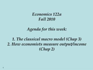 Economics 122a Fall 2010  Agenda for this week:  1. The classical macro model Chap 3 2. How economists measure output