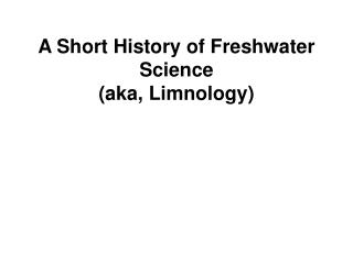 A Short History of Freshwater Science                                      aka, Limnology