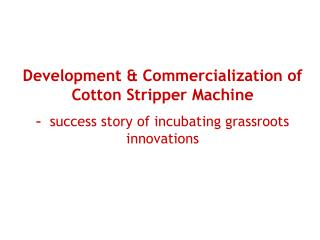 Development  Commercialization of Cotton Stripper Machine     success story of incubating grassroots innovations