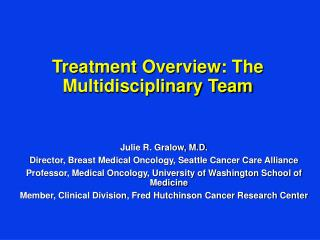 Julie R. Gralow, M.D. Director, Breast Medical Oncology, Seattle Cancer Care Alliance Professor, Medical Oncology, Unive