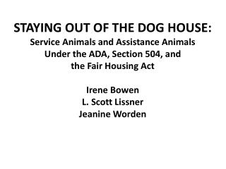STAYING OUT OF THE DOG HOUSE: Service Animals and Assistance Animals  Under the ADA, Section 504, and  the Fair Housing