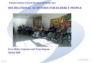 RECREATIONAL ACTIVITIES FOR ELDERLY PEOPLE            Eeva-Riitta Asujamaa and Tarja Ingman Spring 2008