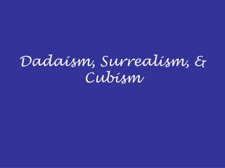 Dadaism, Surrealism,  Cubism