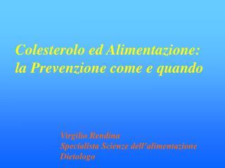Colesterolo ed Alimentazione:  la Prevenzione come e quando    Virgilio Rendina Specialista Scienze dell alimentazione D