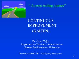 CONTINUOUS IMPROVEMENT KAIZEN  Dr.  mer Yagiz Department of Business Administration Eastern Mediterranean University  Pr