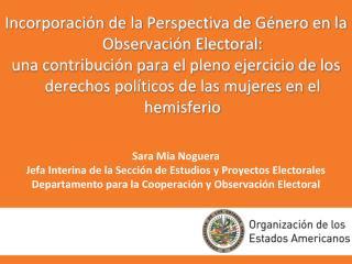 Sara Mia Noguera  Jefa Interina de la Secci n de Estudios y Proyectos Electorales  Departamento para la Cooperaci n y Ob