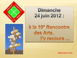 Dimanche 24 juin 2012 :      la 10  Rencontre       des Arts,            j y recours ...
