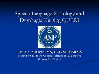 Speech-Language Pathology and  Dysphagia Nursing QUERI     Paula A. Sullivan, MS, CCC-SLP, BRS-S North Florida