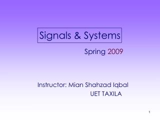 Signals  Systems        Spring 2009    Instructor: Mian Shahzad Iqbal            UET TAXILA