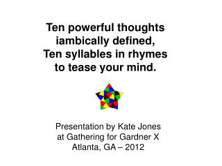 Ten powerful thoughts  iambically defined, Ten syllables in rhymes  to tease your mind.