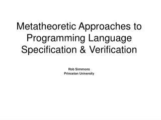 Metatheoretic Approaches to Programming Language Specification  Verification  Rob Simmons Princeton University