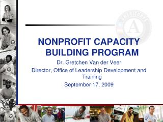 NONPROFIT CAPACITY BUILDING PROGRAM  Dr. Gretchen Van der Veer Director, Office of Leadership Development and Training S
