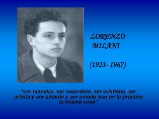 LORENZO                        MILANI           1923- 1967    ser maestro, ser sacerdote, ser cristiano, ser artista y s