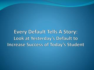 Every Default Tells A Story: Look at Yesterday s Default to Increase Success of Today s Student