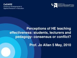 Perceptions of HE teaching effectiveness: students, lecturers and pedagogy- consensus or conflict  Prof. Jo Allan 5 May,