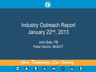 Industry Outreach Report January 22nd, 2013  John Bale, PB Peter Davich, MnDOT