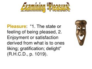 Pleasure:   1. The state or feeling of being pleased, 2. Enjoyment or satisfaction derived from what is to ones liking;