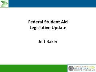 Federal Student Aid  Legislative Update  Jeff Baker