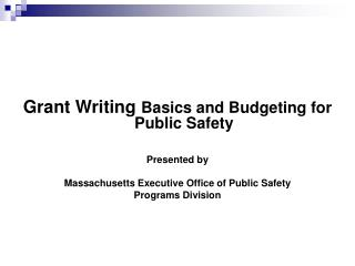 Grant Writing Basics and Budgeting for Public Safety   Presented by  Massachusetts Executive Office of Public Safety Pro
