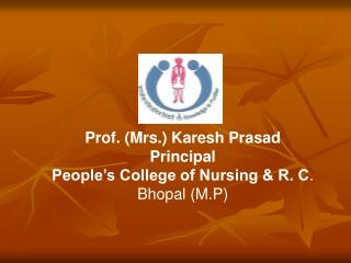 Prof. Mrs. Karesh Prasad      Principal People s College of Nursing  R. C. Bhopal M.P