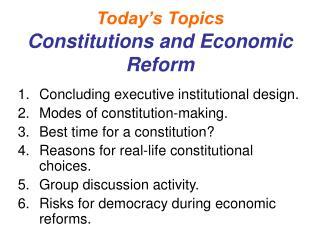 Today s Topics  Constitutions and Economic Reform