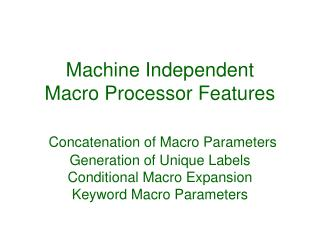 Machine Independent Macro Processor Features   Concatenation of Macro Parameters Generation of Unique Labels Conditional