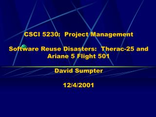CSCI 5230:  Project Management  Software Reuse Disasters:  Therac-25 and Ariane 5 Flight 501  David Sumpter  12