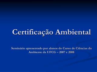Certifica  o Ambiental  Semin rio apresentado por alunos do Curso de Ci ncias do Ambiente da UFCG   2007 e 2008