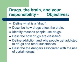 Drugs, the brain, and your responsibility -       Objectives:
