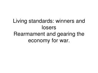 Living standards: winners and losers  Rearmament and gearing the economy for war.