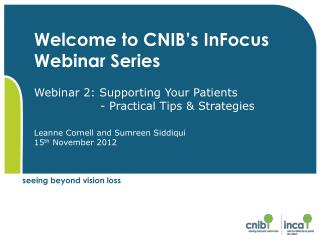 Welcome to CNIB s InFocus Webinar Series    Webinar 2: Supporting Your Patients                  - Practical Tips  Strat