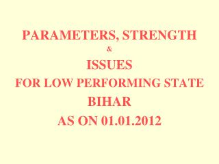 PARAMETERS, STRENGTH   ISSUES  FOR LOW PERFORMING STATE  BIHAR  AS ON 01.01.2012
