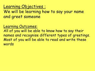 Learning Objectives :  We will be learning how to say your name and greet someone  Learning Outcomes:  All of you will b