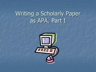 Writing a Scholarly Paper  as APA, Part I
