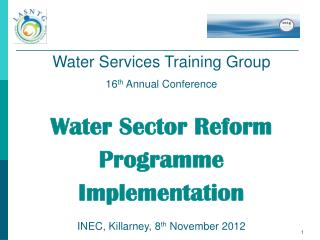 Water Services Training Group  16th Annual Conference  Water Sector Reform Programme Implementation INEC, Killarney, 8th