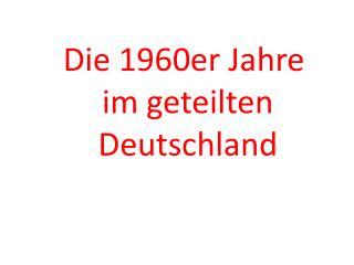 Die 1960er Jahre  im geteilten  Deutschland