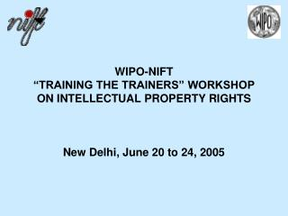 WIPO-NIFT   TRAINING THE TRAINERS  WORKSHOP  ON INTELLECTUAL PROPERTY RIGHTS    New Delhi, June 20 to 24, 2005