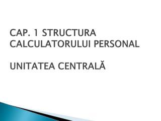 CAP. 1 STRUCTURA CALCULATORULUI PERSONAL   UNITATEA CENTRALA