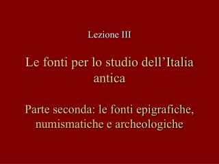 Le fonti per lo studio dell Italia antica  Parte seconda: le fonti epigrafiche, numismatiche e archeologiche