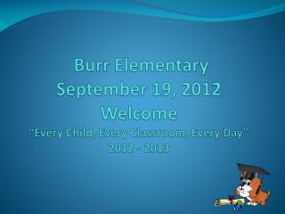 Burr Elementary September 19, 2012 Welcome  Every Child, Every Classroom, Every Day  2012 - 2013