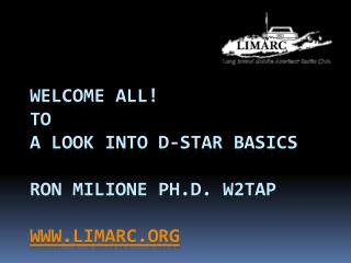 Welcome ALL To A Look into D-STAR Basics  Ron Milione Ph.D. W2TAP  limarc